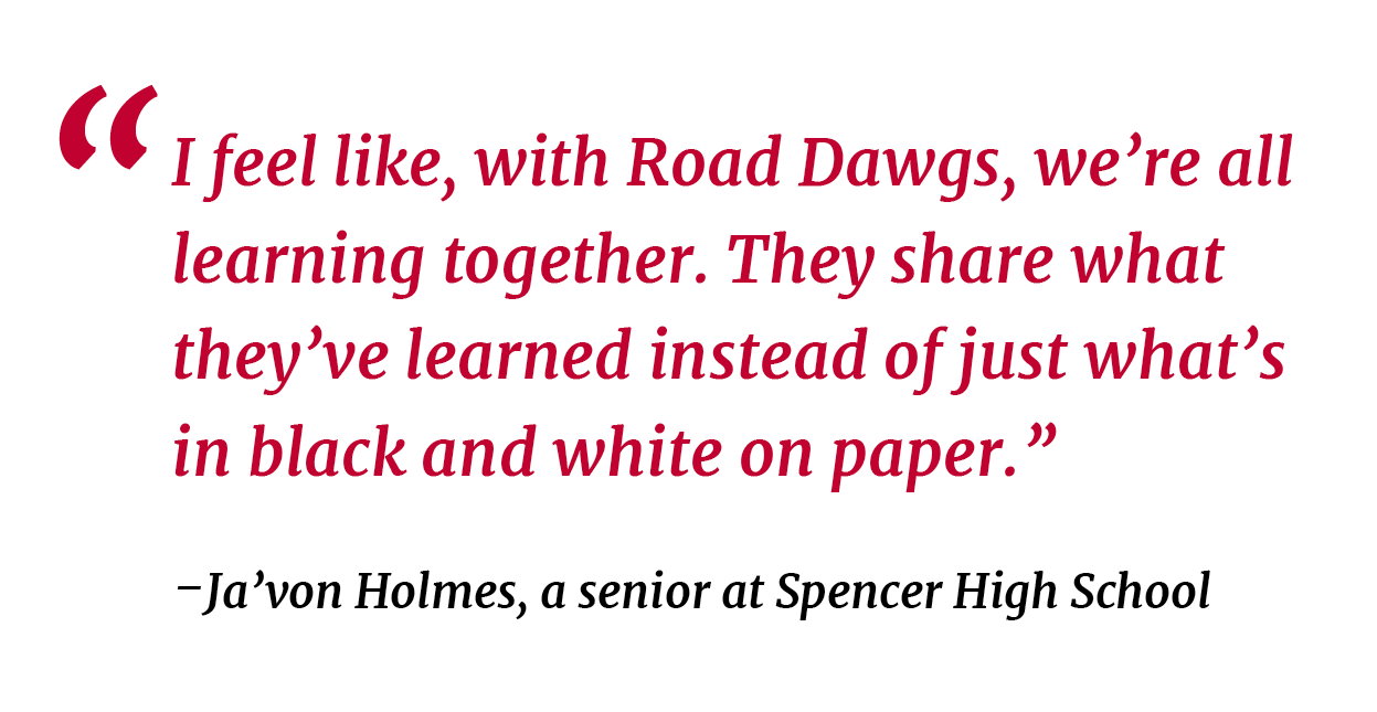 """""""I feel like, with Road Dawgs, we're all learning together. They share what they've learned instead of just what's in black and white on paper,"""" said Ja'von Holmes, a senior at Spencer High School who recently accepted his admittance to UGA to study computer science."""